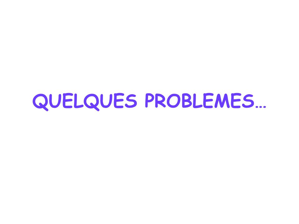QUELQUES PROBLEMES…