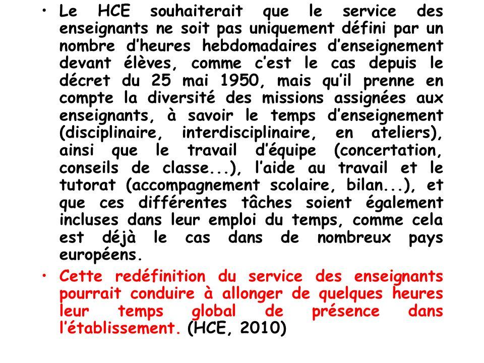 Le HCE souhaiterait que le service des enseignants ne soit pas uniquement défini par un nombre d'heures hebdomadaires d'enseignement devant élèves, comme c'est le cas depuis le décret du 25 mai 1950, mais qu'il prenne en compte la diversité des missions assignées aux enseignants, à savoir le temps d'enseignement (disciplinaire, interdisciplinaire, en ateliers), ainsi que le travail d'équipe (concertation, conseils de classe...), l'aide au travail et le tutorat (accompagnement scolaire, bilan...), et que ces différentes tâches soient également incluses dans leur emploi du temps, comme cela est déjà le cas dans de nombreux pays européens.
