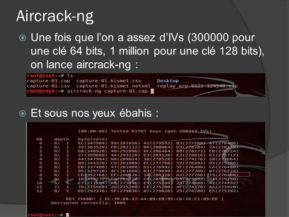 Aircrack-ng Une fois que l'on a assez d'IVs (300000 pour une clé 64 bits, 1 million pour une clé 128 bits), on lance aircrack-ng :