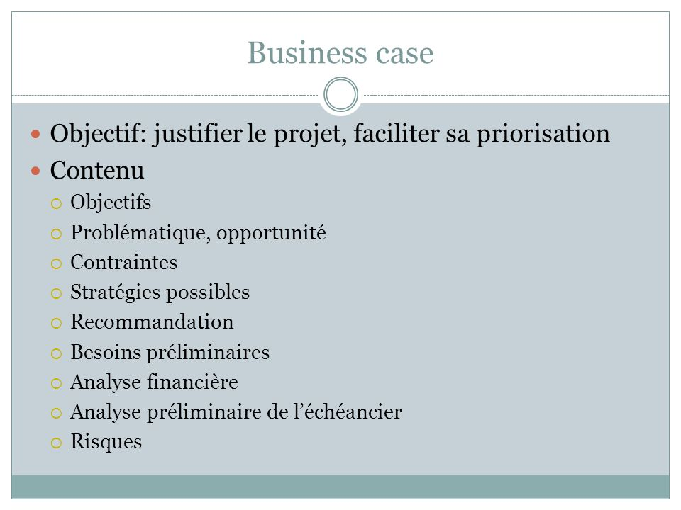 Business case Objectif: justifier le projet, faciliter sa priorisation