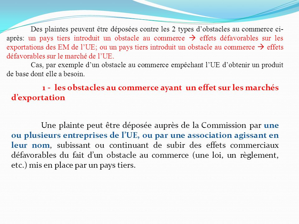 Des plaintes peuvent être déposées contre les 2 types d'obstacles au commerce ci-après: un pays tiers introduit un obstacle au commerce  effets défavorables sur les exportations des EM de l'UE; ou un pays tiers introduit un obstacle au commerce  effets défavorables sur le marché de l'UE.