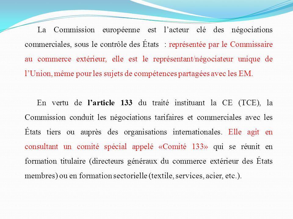 La Commission européenne est l'acteur clé des négociations commerciales, sous le contrôle des États : représentée par le Commissaire au commerce extérieur, elle est le représentant/négociateur unique de l'Union, même pour les sujets de compétences partagées avec les EM.