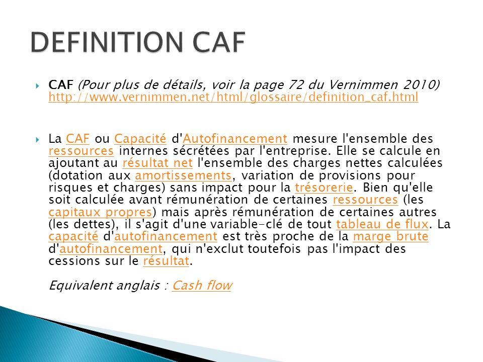 DEFINITION CAF CAF (Pour plus de détails, voir la page 72 du Vernimmen 2010) http://www.vernimmen.net/html/glossaire/definition_caf.html.