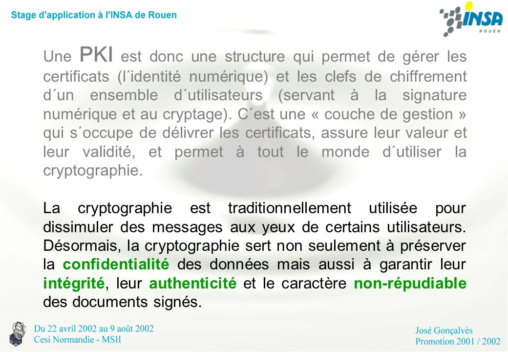 Une PKI est donc une structure qui permet de gérer les certificats (l´identité numérique) et les clefs de chiffrement d´un ensemble d´utilisateurs (servant à la signature numérique et au cryptage). C´est une « couche de gestion » qui s´occupe de délivrer les certificats, assure leur valeur et leur validité, et permet à tout le monde d´utiliser la cryptographie.