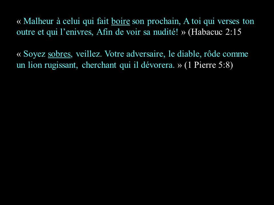 « Malheur à celui qui fait boire son prochain, A toi qui verses ton outre et qui l'enivres, Afin de voir sa nudité! » (Habacuc 2:15