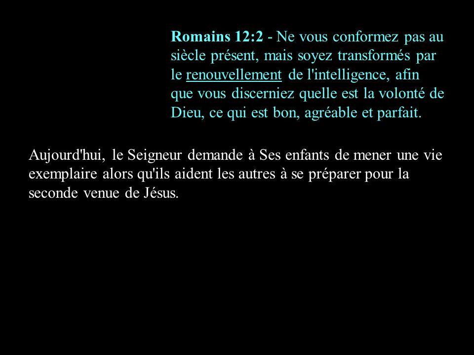 Romains 12:2 - Ne vous conformez pas au siècle présent, mais soyez transformés par le renouvellement de l intelligence, afin que vous discerniez quelle est la volonté de Dieu, ce qui est bon, agréable et parfait.