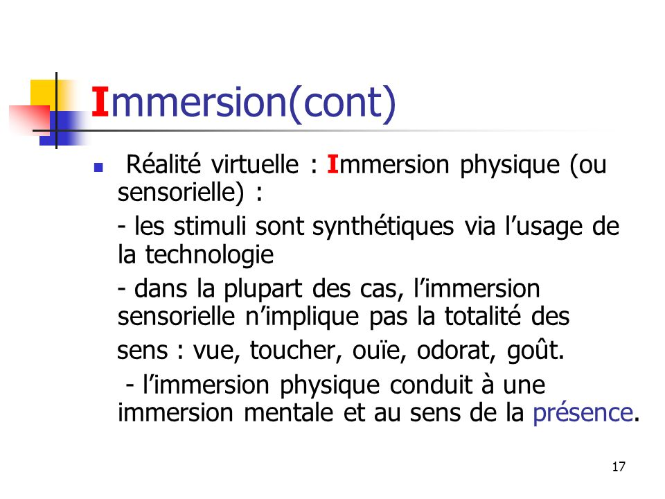 Immersion(cont) Réalité virtuelle : Immersion physique (ou sensorielle) : - les stimuli sont synthétiques via l'usage de la technologie.