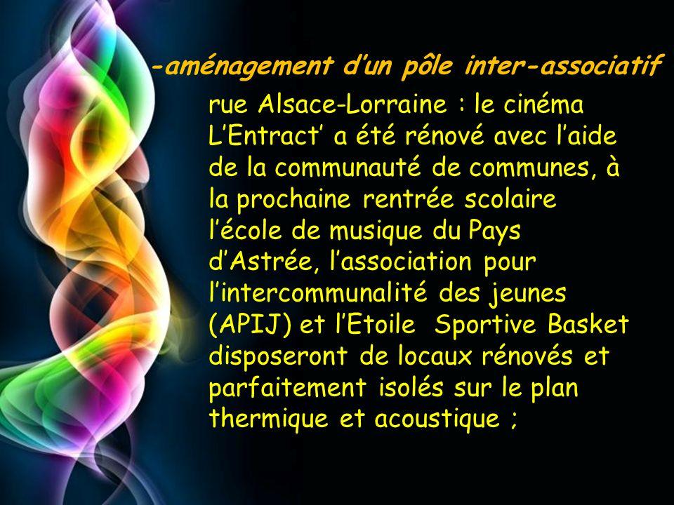 rue Alsace-Lorraine : le cinéma L'Entract' a été rénové avec l'aide de la communauté de communes, à la prochaine rentrée scolaire l'école de musique du Pays d'Astrée, l'association pour l'intercommunalité des jeunes (APIJ) et l'Etoile Sportive Basket disposeront de locaux rénovés et parfaitement isolés sur le plan thermique et acoustique ;