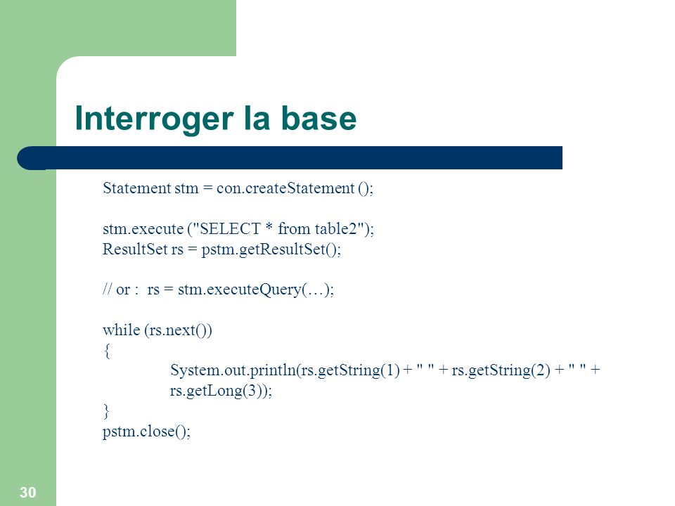 Interroger la base Statement stm = con.createStatement ();
