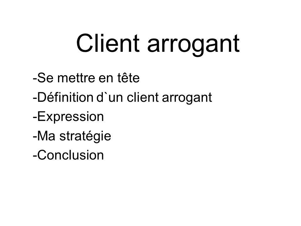 Client arrogant Se mettre en tête Définition d`un client arrogant