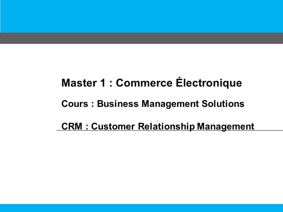 Master 1 : Commerce Électronique Cours : Business Management Solutions CRM : Customer Relationship Management