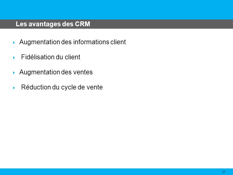 Les avantages des CRM Augmentation des informations client. Fidélisation du client. Augmentation des ventes.