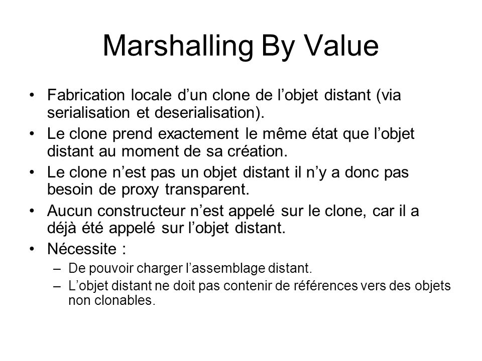 Marshalling By Value Fabrication locale d'un clone de l'objet distant (via serialisation et deserialisation).