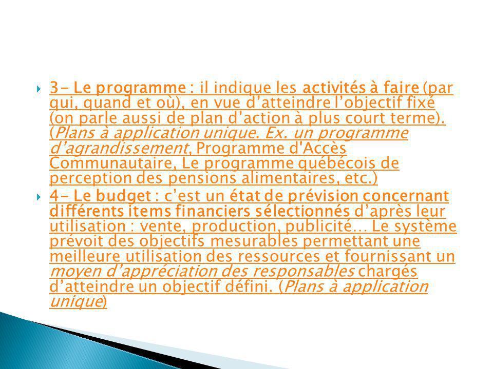 3- Le programme : il indique les activités à faire (par qui, quand et où), en vue d'atteindre l'objectif fixé (on parle aussi de plan d'action à plus court terme). (Plans à application unique. Ex. un programme d'agrandissement, Programme d Accès Communautaire, Le programme québécois de perception des pensions alimentaires, etc.)