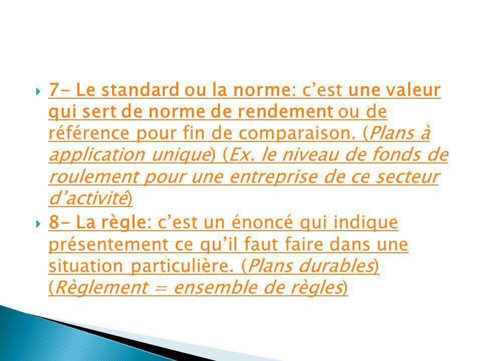 7- Le standard ou la norme: c'est une valeur qui sert de norme de rendement ou de référence pour fin de comparaison. (Plans à application unique) (Ex. le niveau de fonds de roulement pour une entreprise de ce secteur d'activité)