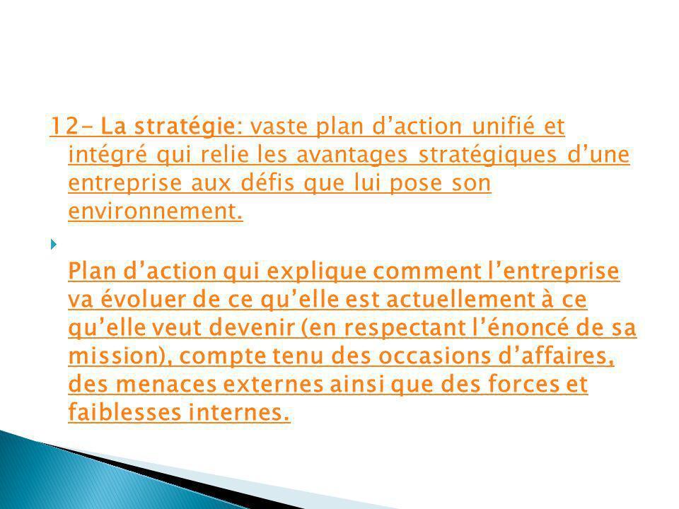 12- La stratégie: vaste plan d'action unifié et intégré qui relie les avantages stratégiques d'une entreprise aux défis que lui pose son environnement.
