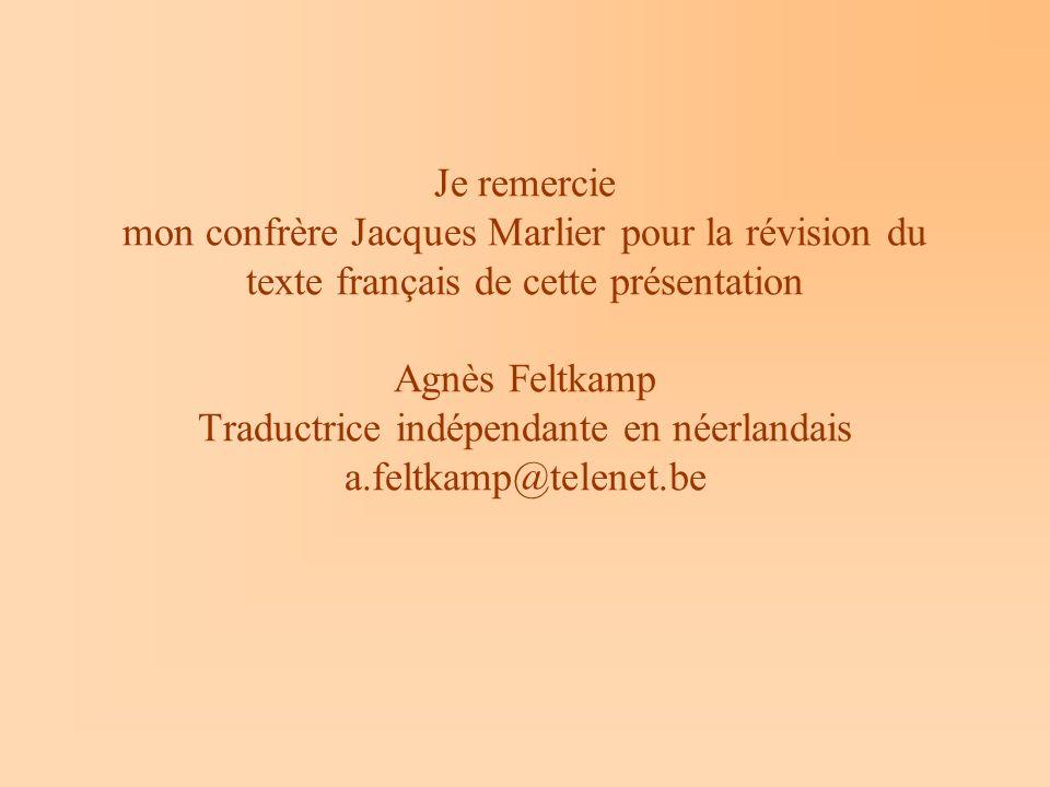 Je remercie mon confrère Jacques Marlier pour la révision du texte français de cette présentation Agnès Feltkamp Traductrice indépendante en néerlandais a.feltkamp@telenet.be