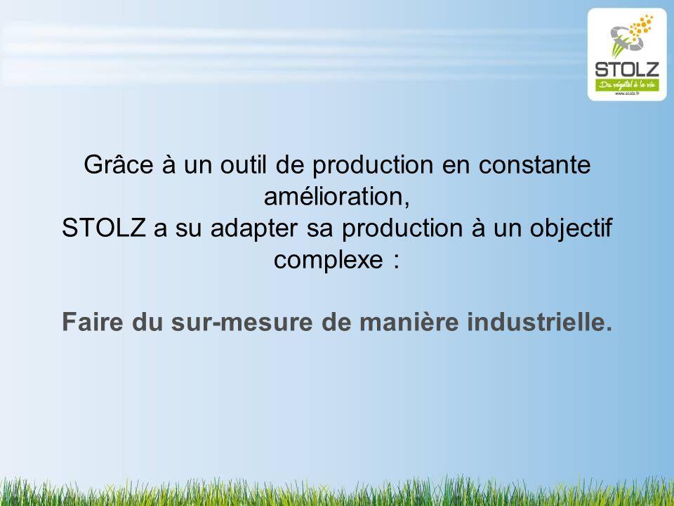 Grâce à un outil de production en constante amélioration, STOLZ a su adapter sa production à un objectif complexe : Faire du sur-mesure de manière industrielle.