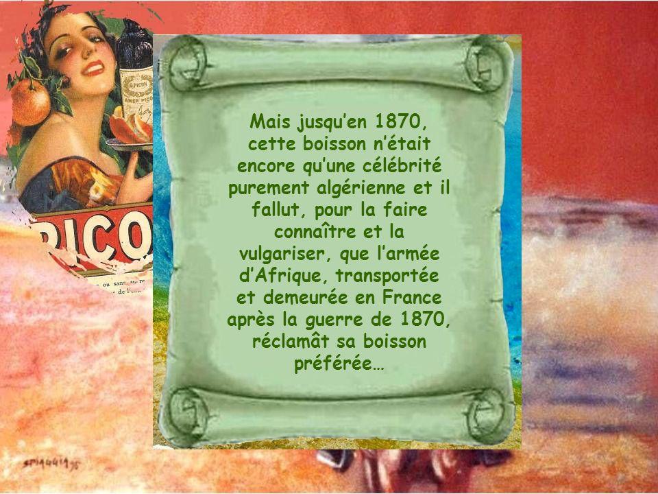 Mais jusqu'en 1870, cette boisson n'était encore qu'une célébrité purement algérienne et il fallut, pour la faire connaître et la vulgariser, que l'armée d'Afrique, transportée et demeurée en France après la guerre de 1870, réclamât sa boisson préférée…