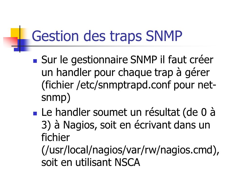 Gestion des traps SNMP Sur le gestionnaire SNMP il faut créer un handler pour chaque trap à gérer (fichier /etc/snmptrapd.conf pour net-snmp)