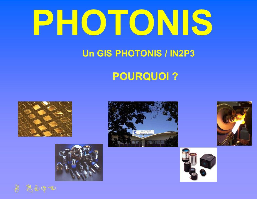 PHOTONIS Presentation 15/09/2004 Un GIS PHOTONIS / IN2P3 POURQUOI