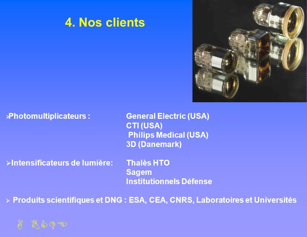 4. Nos clients Photomultiplicateurs : General Electric (USA) CTI (USA)