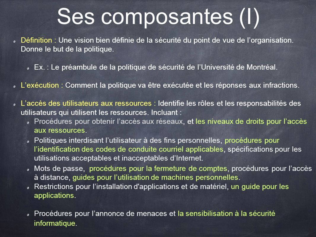 Ses composantes (I) Définition : Une vision bien définie de la sécurité du point de vue de l'organisation. Donne le but de la politique.