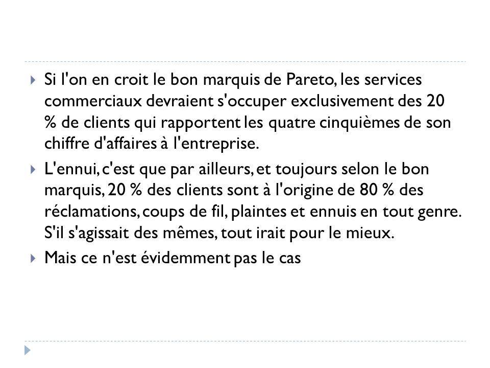 Si l on en croit le bon marquis de Pareto, les services commerciaux devraient s occuper exclusivement des 20 % de clients qui rapportent les quatre cinquièmes de son chiffre d affaires à l entreprise.