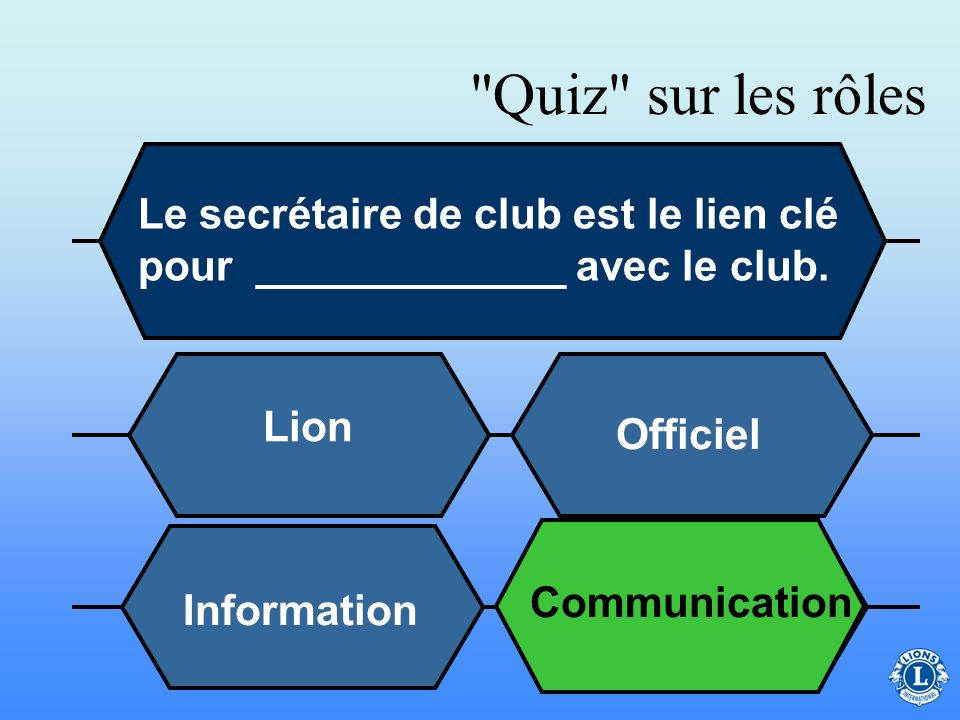 Quiz sur les rôles Le secrétaire de club est le lien clé pour _____________ avec le club. 16. Lion.