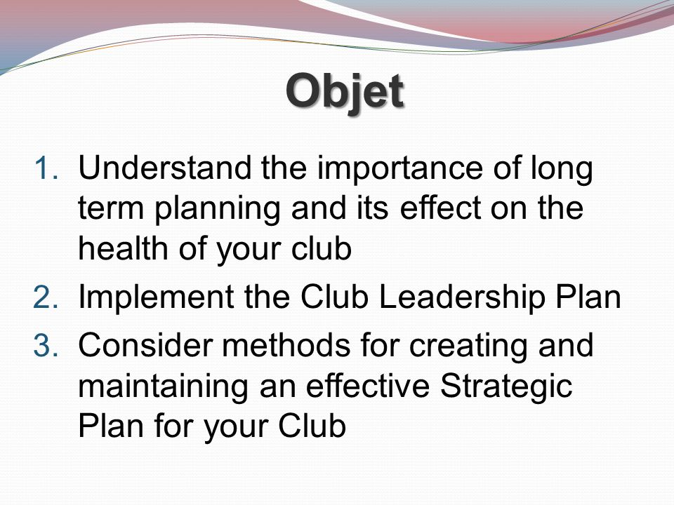 Objet Understand the importance of long term planning and its effect on the health of your club. Implement the Club Leadership Plan.