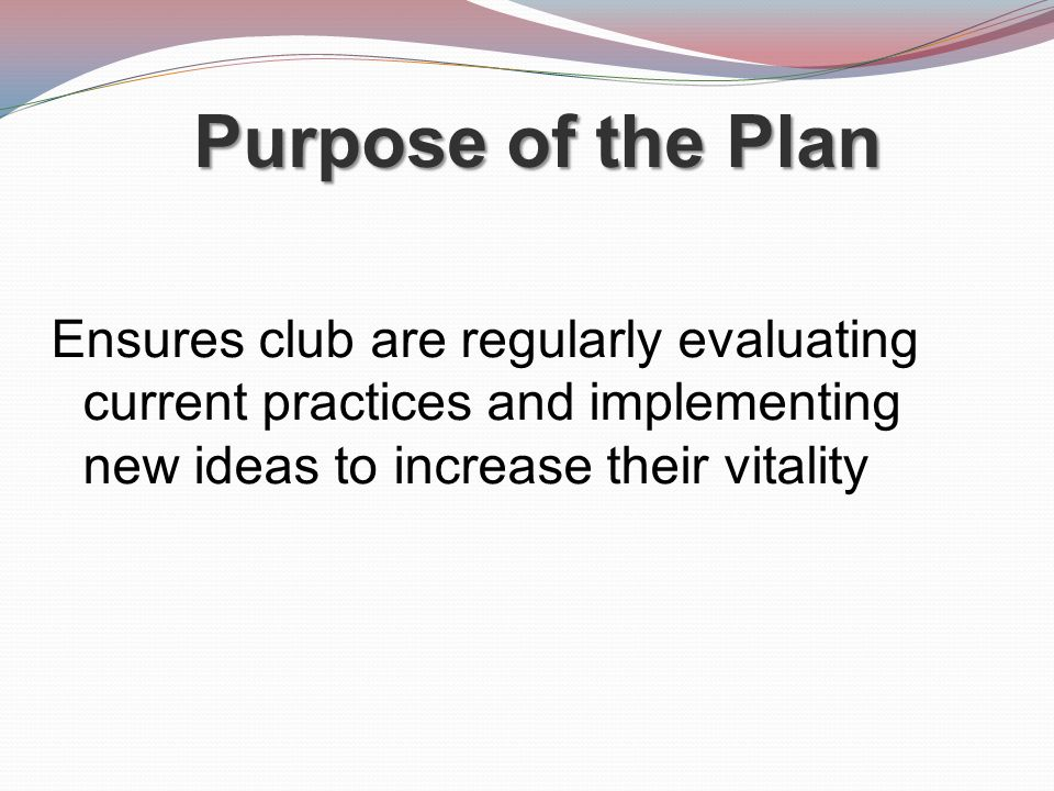Purpose of the Plan Ensures club are regularly evaluating current practices and implementing new ideas to increase their vitality.