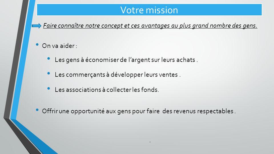 Votre mission Faire connaître notre concept et ces avantages au plus grand nombre des gens. On va aider :