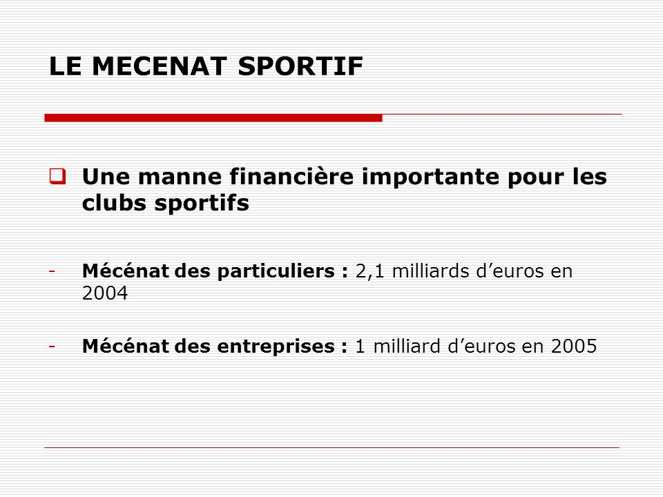 LE MECENAT SPORTIF Une manne financière importante pour les clubs sportifs. Mécénat des particuliers : 2,1 milliards d'euros en 2004.