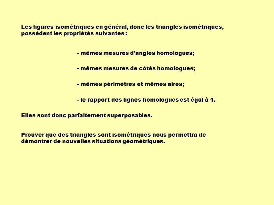 Les figures isométriques en général, donc les triangles isométriques, possèdent les propriétés suivantes :