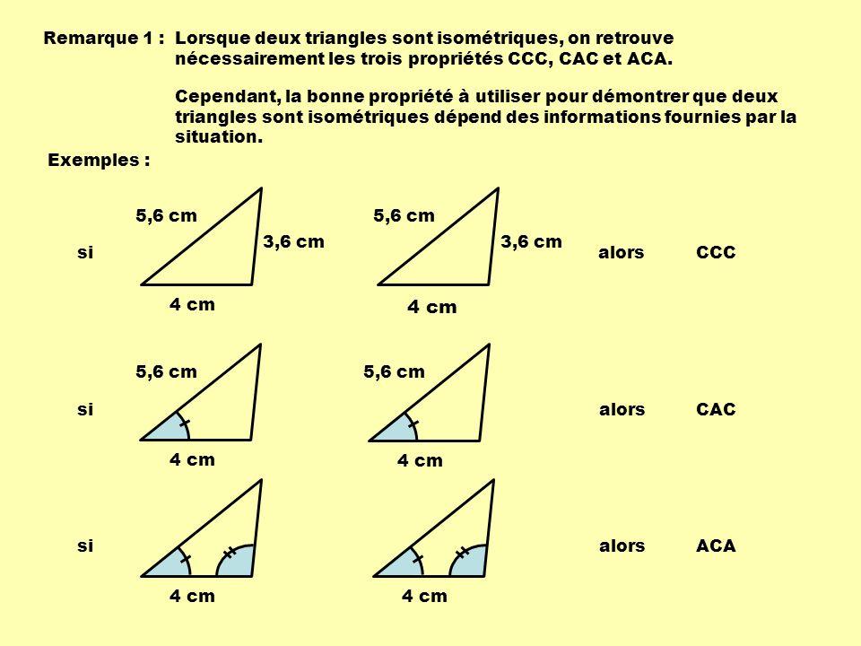 Remarque 1 : Lorsque deux triangles sont isométriques, on retrouve nécessairement les trois propriétés CCC, CAC et ACA.