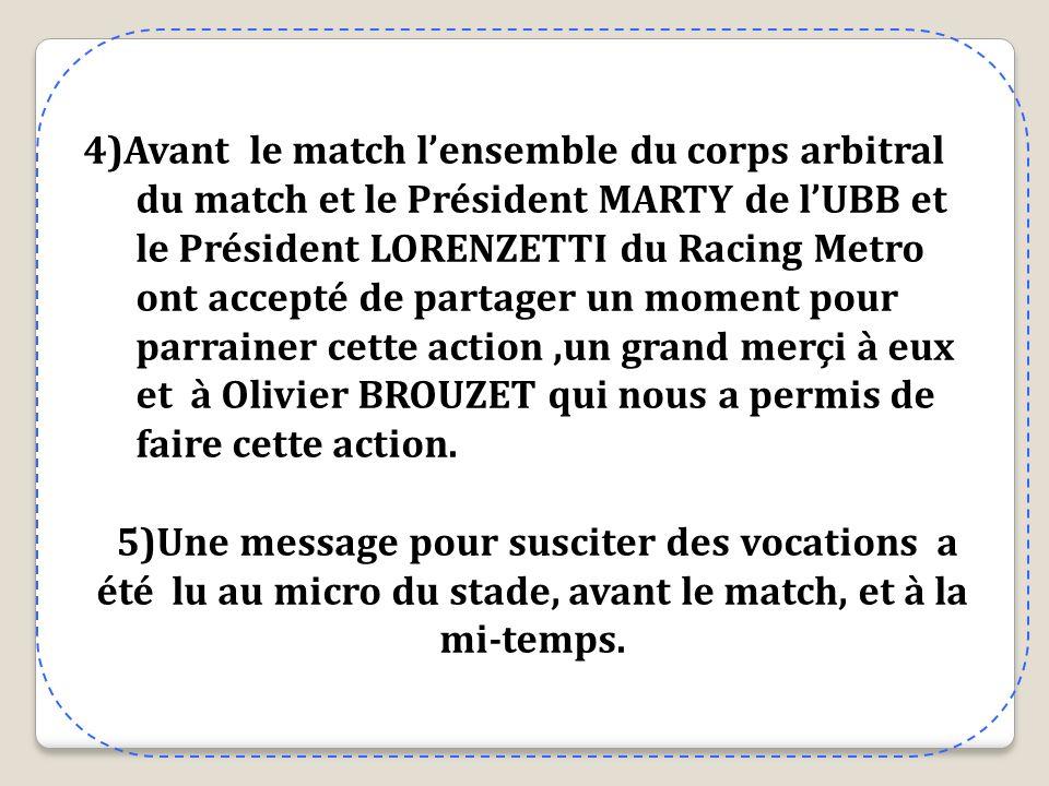 4)Avant le match l'ensemble du corps arbitral du match et le Président MARTY de l'UBB et le Président LORENZETTI du Racing Metro ont accepté de partager un moment pour parrainer cette action ,un grand merçi à eux et à Olivier BROUZET qui nous a permis de faire cette action.