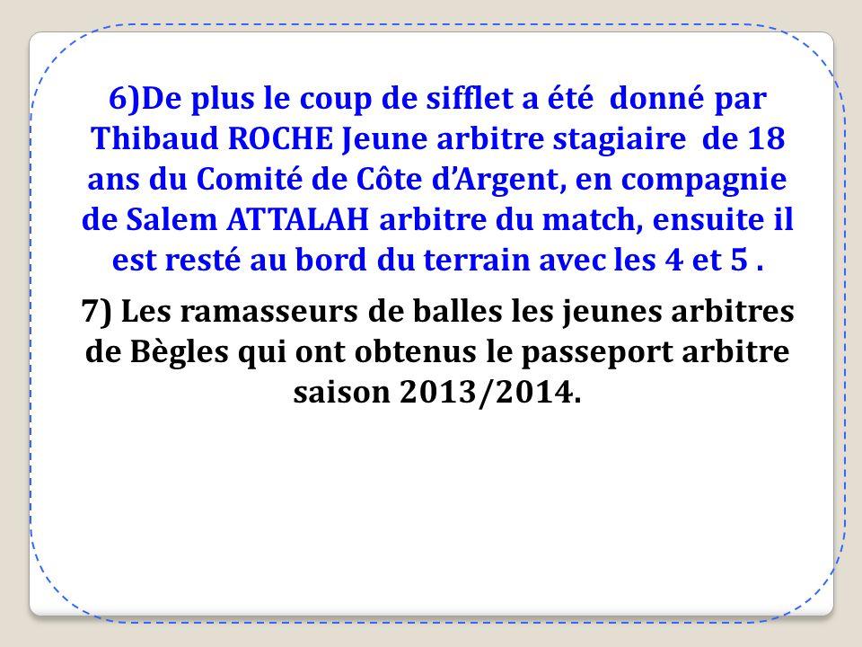 6)De plus le coup de sifflet a été donné par Thibaud ROCHE Jeune arbitre stagiaire de 18 ans du Comité de Côte d'Argent, en compagnie de Salem ATTALAH arbitre du match, ensuite il est resté au bord du terrain avec les 4 et 5 .