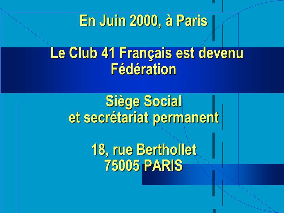 En Juin 2000, à Paris Le Club 41 Français est devenu Fédération Siège Social et secrétariat permanent 18, rue Berthollet 75005 PARIS