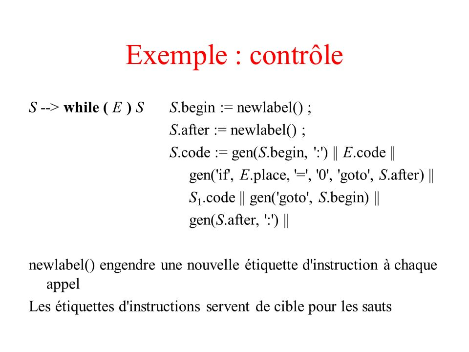 Exemple : contrôle S --> while ( E ) S S.begin := newlabel() ;