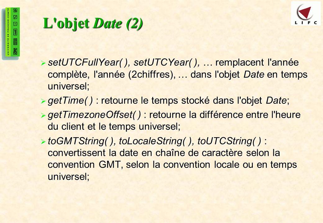 L objet Date (2) setUTCFullYear( ), setUTCYear( ), … remplacent l année complète, l année (2chiffres), … dans l objet Date en temps universel;