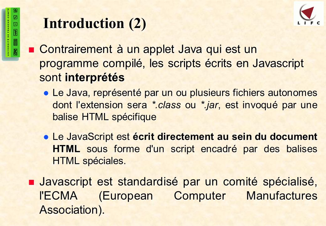 Introduction (2) Contrairement à un applet Java qui est un programme compilé, les scripts écrits en Javascript sont interprétés.
