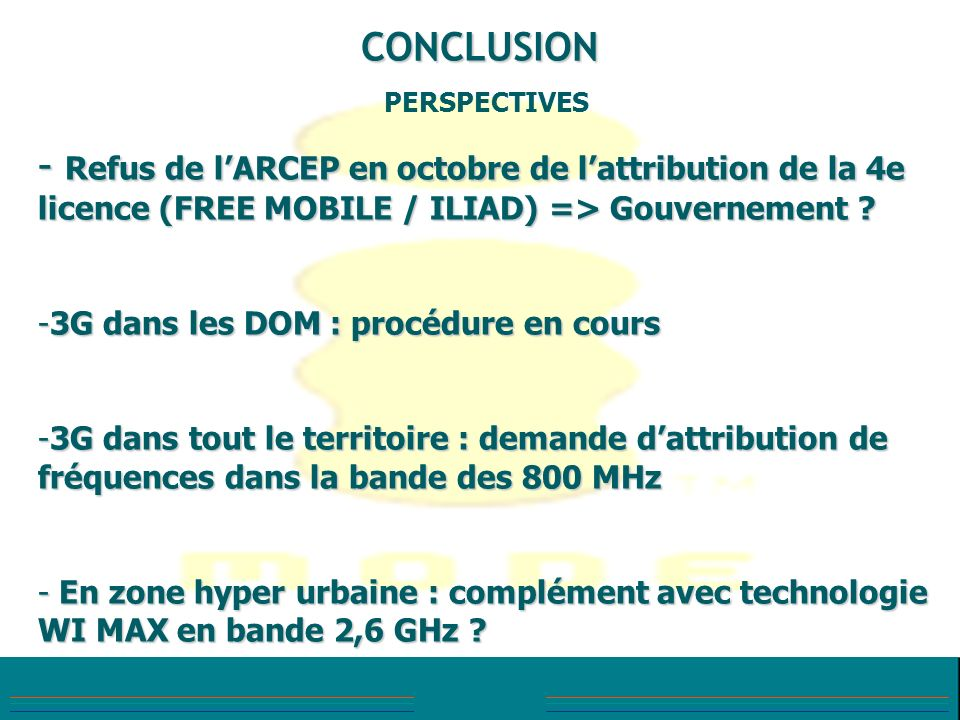 CONCLUSION PERSPECTIVES. Refus de l'ARCEP en octobre de l'attribution de la 4e licence (FREE MOBILE / ILIAD) => Gouvernement