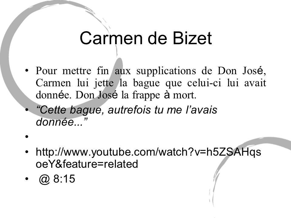 Carmen de Bizet Pour mettre fin aux supplications de Don José, Carmen lui jette la bague que celui-ci lui avait donnée. Don José la frappe à mort.