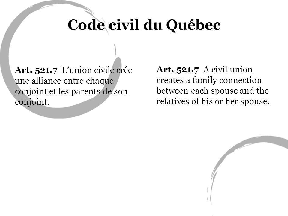 Code civil du Québec Art. 521.7 L'union civile crée une alliance entre chaque conjoint et les parents de son conjoint.