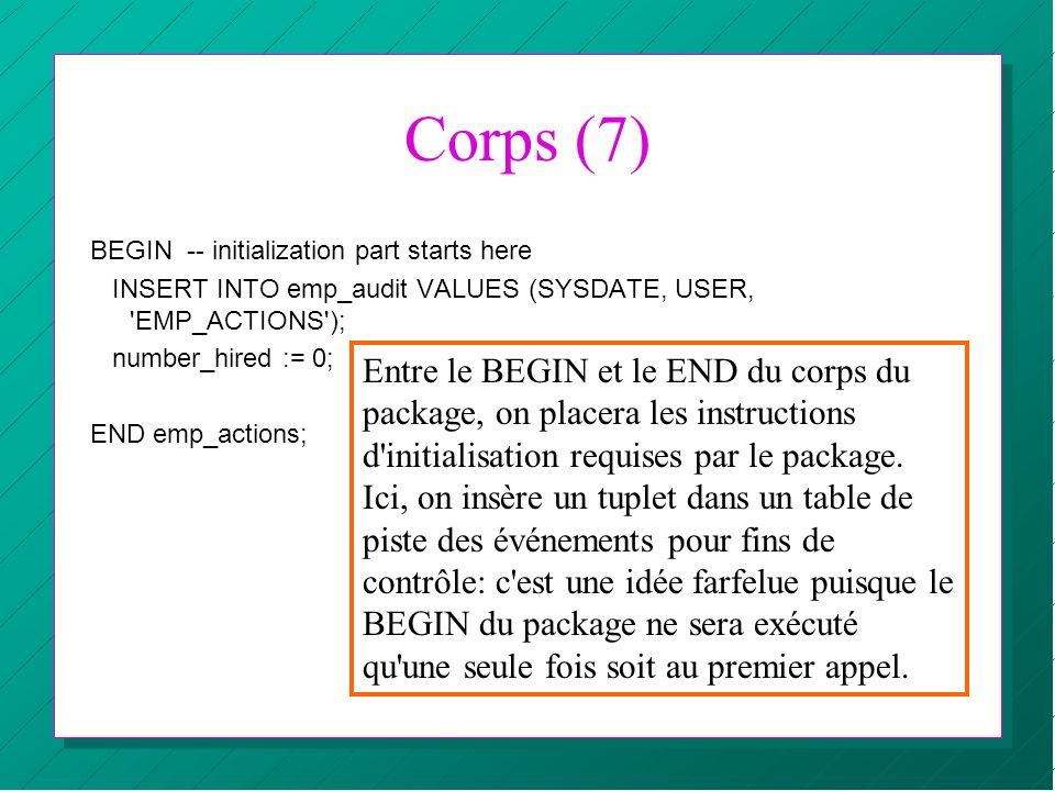Corps (7) BEGIN -- initialization part starts here. INSERT INTO emp_audit VALUES (SYSDATE, USER, EMP_ACTIONS );