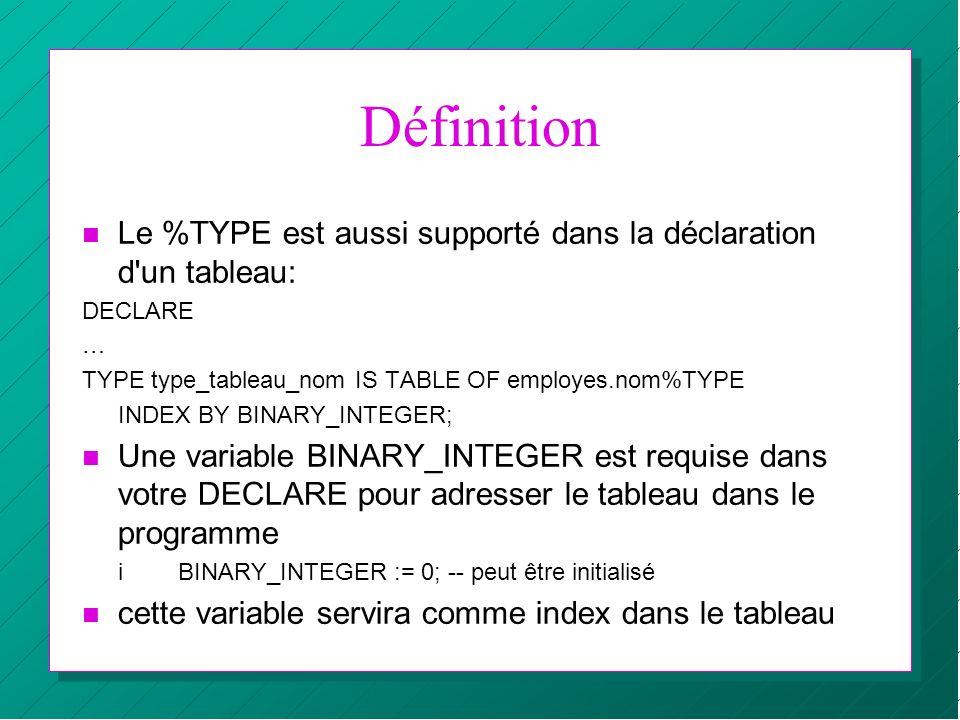 Définition Le %TYPE est aussi supporté dans la déclaration d un tableau: DECLARE. … TYPE type_tableau_nom IS TABLE OF employes.nom%TYPE.