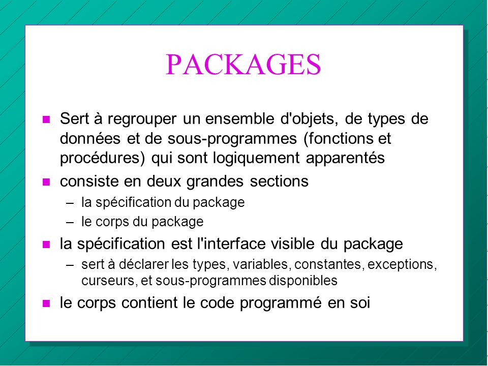 PACKAGES Sert à regrouper un ensemble d objets, de types de données et de sous-programmes (fonctions et procédures) qui sont logiquement apparentés.