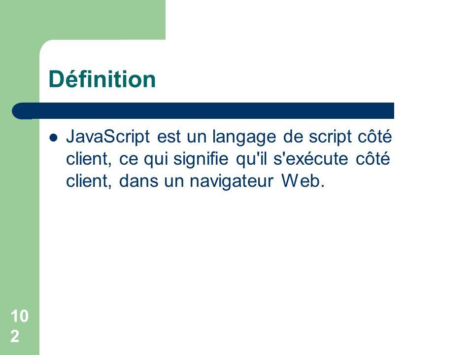 Définition JavaScript est un langage de script côté client, ce qui signifie qu il s exécute côté client, dans un navigateur Web.