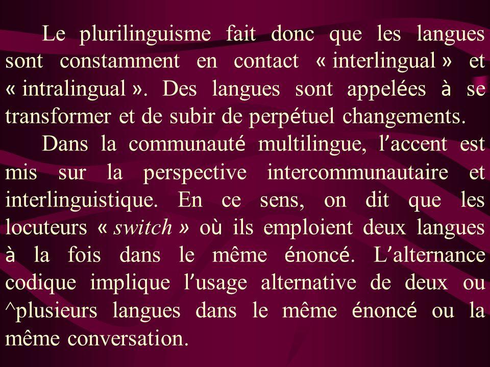 Le plurilinguisme fait donc que les langues sont constamment en contact « interlingual » et « intralingual ». Des langues sont appelées à se transformer et de subir de perpétuel changements.