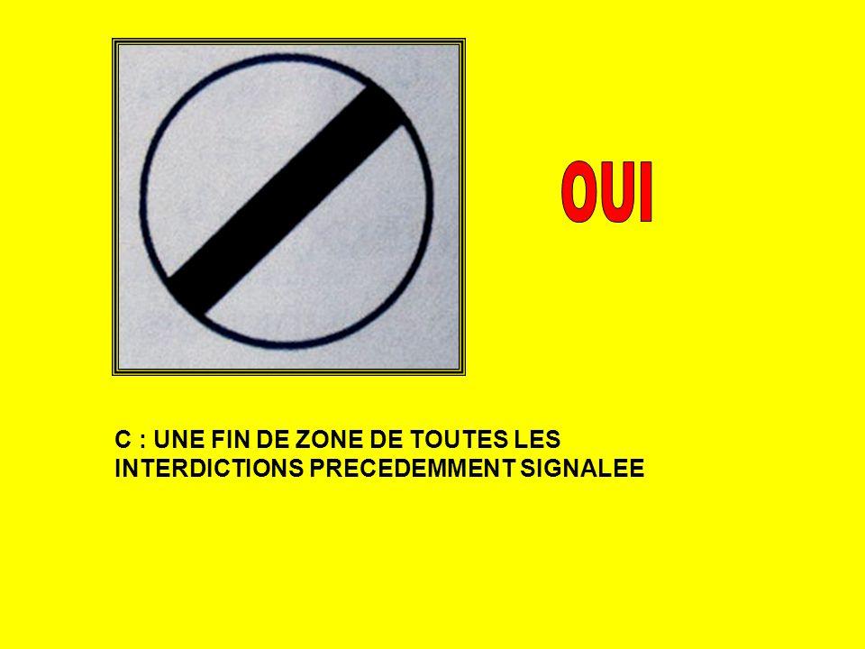 OUI C : UNE FIN DE ZONE DE TOUTES LES INTERDICTIONS PRECEDEMMENT SIGNALEE
